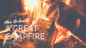 How to Build a Great Campfire - Steve Farzam