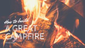 How to Build a Great Campfire - Steve Farzam