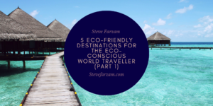 Steve Farzam 5 Eco-Friendly Destinations For The Eco-Conscious World Traveller (Part 1)