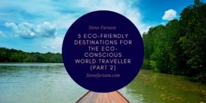 Steve Farzam 5 Eco-Friendly Destinations For The Eco-Conscious World Traveller (Part 2)
